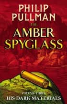 The Amber Spyglass: His Dark Materials 3 ebook by Philip Pullman