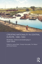 Creating Nationality in Central Europe, 1880-1950 - Modernity, Violence and (Be) Longing in Upper Silesia ebook by Tomasz Kamusella,James Bjork,Timothy Wilson,Anna Novikov