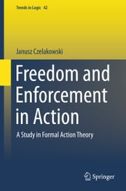 Freedom and Enforcement in Action - A Study in Formal Action Theory ebook by Janusz Czelakowski