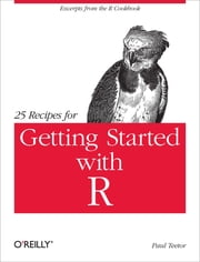 25 Recipes for Getting Started with R - Excerpts from the R Cookbook ebook by Paul Teetor