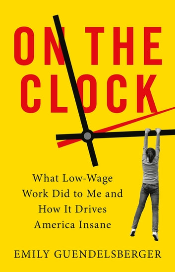 On the Clock - What Low-Wage Work Did to Me and How It Drives America Insane ebook by Emily Guendelsberger