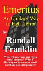 Emeritus: An Unlikely Way to Fight Terror ebook by Randall Franklin