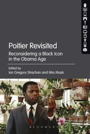 Poitier Revisited - Reconsidering a Black Icon in the Obama Age ebook by Ian Gregory Strachan,Mia Mask