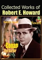 The Collected Works of Robert E. Howard - (Conan the Barbarian, Solomon Kane, Breckinridge Elkins, El Borak, Kull of Atlantis, And More!) ebook by Robert E. Howard