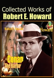 The Collected Works of Robert E. Howard : 131 Works! - (Conan the Barbarian, Solomon Kane, Breckinridge Elkins, El Borak, Kull of Atlantis ,And More!) ebook by Robert E. Howard