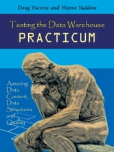 Testing the Data Warehouse Practicum - Assuring Data Content, Data Structures and Quality ebook by Doug Vucevic & Wayne Yaddow