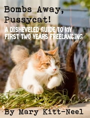 Bombs Away, Pussycat! A disheveled guide to my first two years freelancing ebook by Mary Kitt-Neel