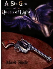 A Six Gun and the Queen of Light ebook by Mark Slade