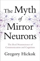 The Myth of Mirror Neurons: The Real Neuroscience of Communication and Cognition ebook by Gregory Hickok