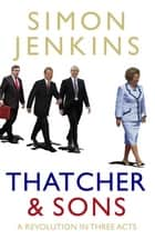 Thatcher and Sons - A Revolution in Three Acts eBook by Simon Jenkins