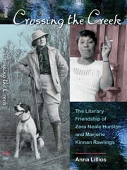 Crossing the Creek: The Literary Friendship of Zora Neale Hurston and Marjorie Kinnan Rawlings ebook by Anna Lillios