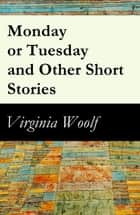 Monday or Tuesday and Other Short Stories (The Original Unabridged 1921 Edition of 8 Short Fiction Stories) ebook by Virginia Woolf
