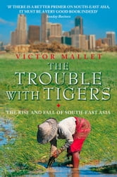 The Trouble With Tigers: The Rise and Fall of South-East Asia ebook by Victor Mallet