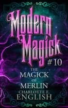 The Magick of Merlin ebook by Charlotte E. English