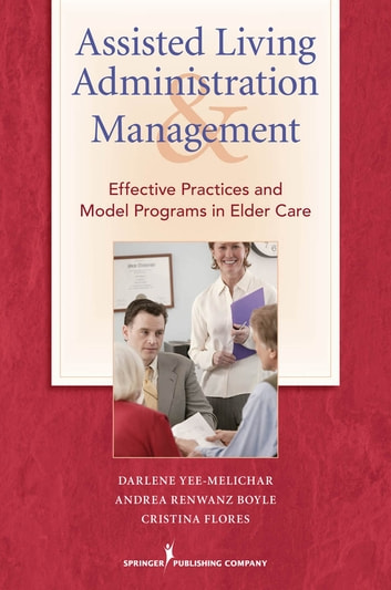 Assisted Living Administration and Management - Effective Practices and Model Programs in Elder Care ebook by Darlene Yee-Melichar, EdD,Andrea Renwanz Boyle, DNSC,Cristina Flores, PhD, RN
