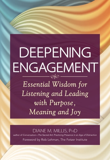 Deepening Engagement - Essential Wisdom for Listening and Leading with Purpose, Meaning and Joy ebook by Diane M. Millis
