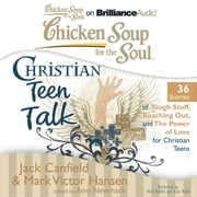 Chicken Soup for the Soul: Christian Teen Talk - 36 Stories of Tough Stuff, Reaching Out, and the Power of Love for Christian Teens audiobook by Jack Canfield, Mark Victor Hansen