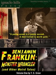 Benjamin Franklin, Monster Wrangler (and Other Weird Tales): Volume One ebook by T. S. Greer