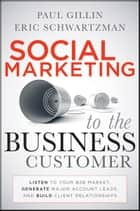 Social Marketing to the Business Customer - Listen to Your B2B Market, Generate Major Account Leads, and Build Client Relationships ebook by Paul Gillin, Eric Schwartzman