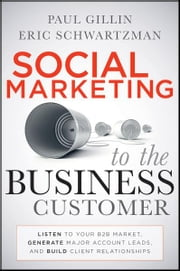 Social Marketing to the Business Customer - Listen to Your B2B Market, Generate Major Account Leads, and Build Client Relationships ebook by Paul Gillin,Eric Schwartzman