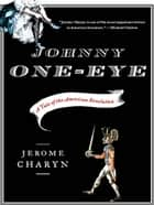 Johnny One-Eye: A Tale of the American Revolution ebook by Jerome Charyn