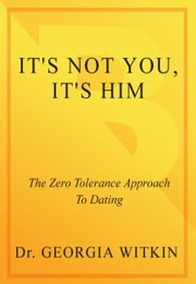 It's Not You, It's Him - The Zero-Tolerance Approach to Dating ebook by Georgia Witkin, Ph.D.