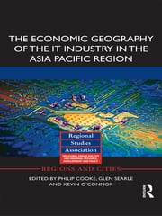 The Economic Geography of the IT Industry in the Asia Pacific Region ebook by Philip Cooke,Glen Searle,Kevin O'Connor