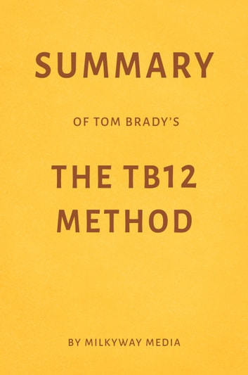 Summary of Tom Brady's The TB12 Method by Milkyway Media