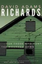 For Those Who Hunt the Wounded Down ebook by David Adams Richards