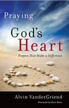 Praying God's Heart ebook by Dr. Alvin VanderGriend