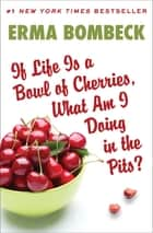 If Life Is a Bowl of Cherries, What Am I Doing in the Pits? 電子書籍 by Erma Bombeck