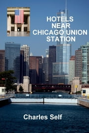 Hotels Near Chicago Union Station ebook by Charles Self