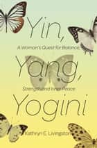 Yin, Yang, Yogini - A Woman's Quest for Balance, Strength and Inner Peace ebook by Kathryn E. Livingston