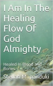 I Am In The Healing Flow of God Almighty - Healed in Blood and Bones ebook by Stellah Mupanduki