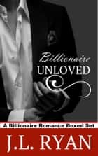 Billionaire Unloved - A Billionaire Romance Boxed Set ebook by J.L. Ryan