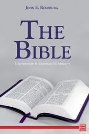 The Bible I. Authenticity II. Credibility III. Morality ebook by John E. Remsburg