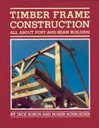 Timber Frame Construction ebook by Jack A. Sobon,Roger Schroeder