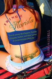 Fringe Florida - Travels among Mud Boggers, Furries, Ufologists, Nudists, and Other Lovers of Unconventional Lifestyles ebook by Lynn Waddell