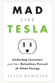 Mad Like Tesla - Underdog Inventors and their Relentless Pursuit of Clean Energy ebook by Tyler Hamilton