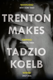 Trenton Makes - SHORTLISTED FOR THE 2018 CENTER FOR FICTION FIRST NOVEL PRIZE eBook by Tadzio Koelb