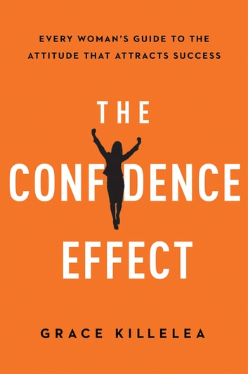 The Confidence Effect - Every Woman's Guide to the Attitude That Attracts Success ebook by Grace Killelea