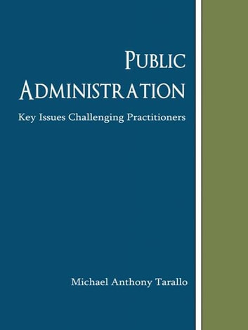 Public Administration - Key Issues Challenging Practitioners ebook by Michael Anthony Tarallo