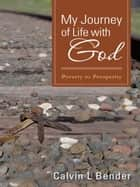 My Journey of Life with God - Poverty to Prosperity ebook by Calvin L Bender