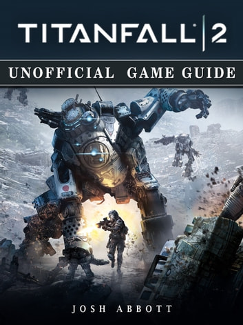 Titanfall 2 Unofficial Game Guide ebook by Josh Abbott