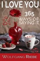 I Love You 365 Ways of Saying It ebook by Wolfgang Riebe