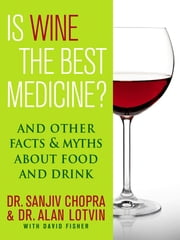 Is Wine the Best Medicine? - And Other Facts & Myths About Food & Drink ebook by Sanjiv Chopra,Alan Lotvin,David Fisher