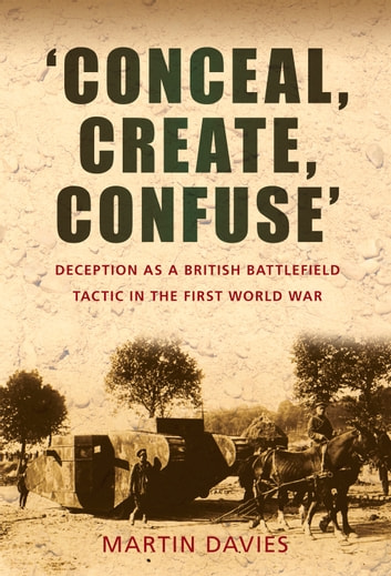 'Conceal, Create, Confuse' - Deception as a British Battlefield Tactic in the First World War ebook by Martin Davies