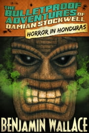 Horror in Honduras - The Bulletproof Adventures of Damian Stockwell ebook by Benjamin Wallace