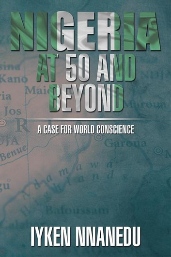 Nigeria at 50 and Beyond: a Case for World Conscience ebook by Iyken Nnanedu