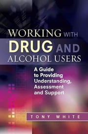 Working with Drug and Alcohol Users - A Guide to Providing Understanding, Assessment and Support ebook by Tony White